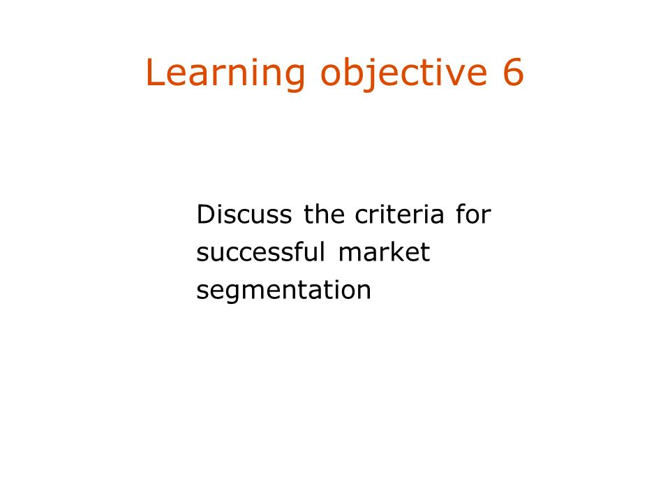 Learning objective 6 Discuss the criteria for successful market segmentation