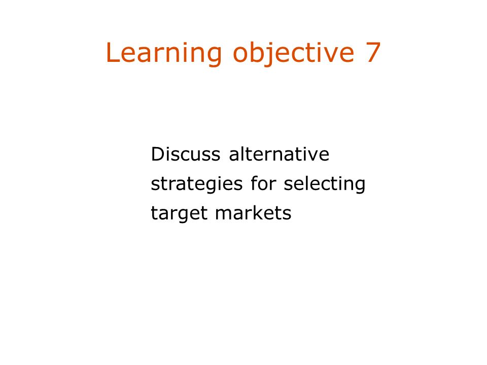 Learning objective 7 Discuss alternative strategies for selecting target markets