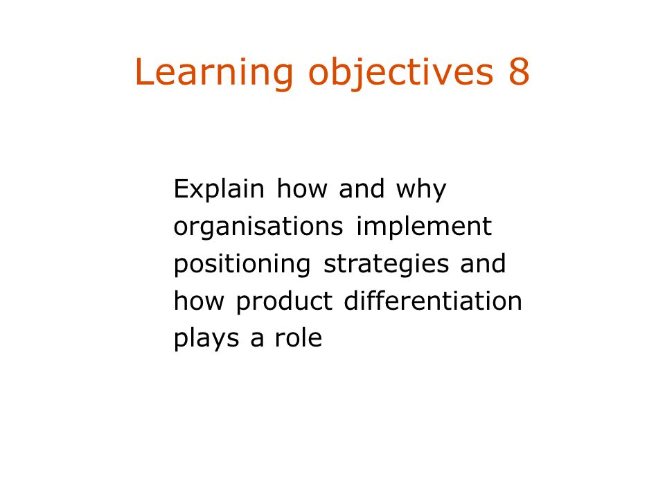Learning objectives 8 Explain how and why organisations implement positioning strategies and how product differentiation plays a role.