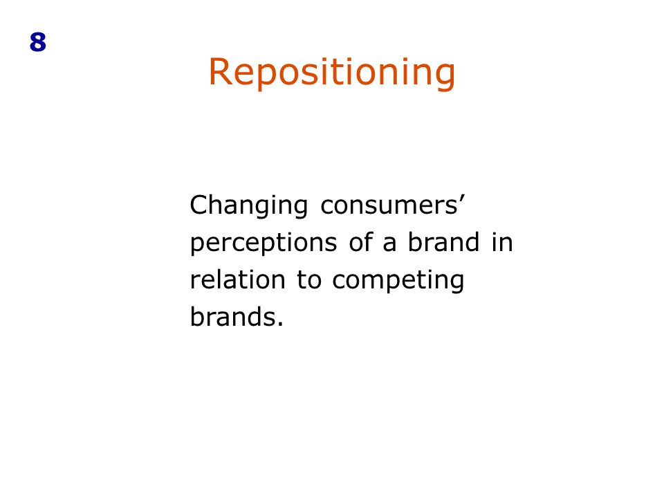 8 Repositioning Changing consumers' perceptions of a brand in relation to competing brands.