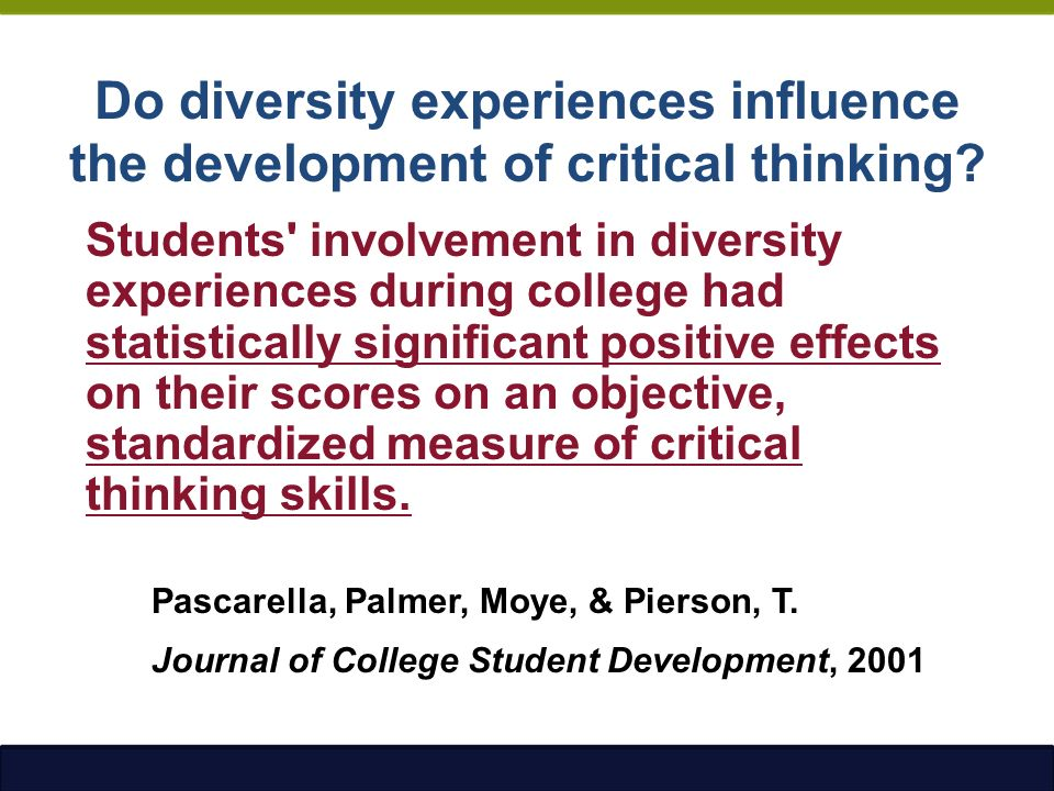 effects of diversity experiences on critical thinking skills who benefits I6: effects of diversity on research   examined the attitudes and experiences  of faculty members, based on their professional judgment as  educational  benefits for all students—minority and white alike—that cannot be duplicated in a   leaders need skills that allow them to  developing critical thinking and lead.