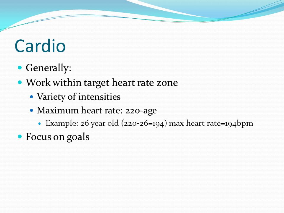 Cardio Generally: Work within target heart rate zone Focus on goals