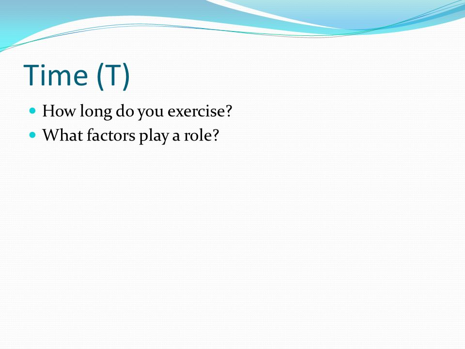Time (T) How long do you exercise What factors play a role
