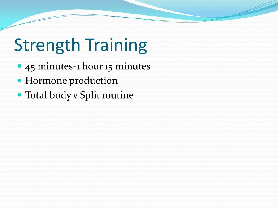 Strength Training 45 minutes-1 hour 15 minutes Hormone production