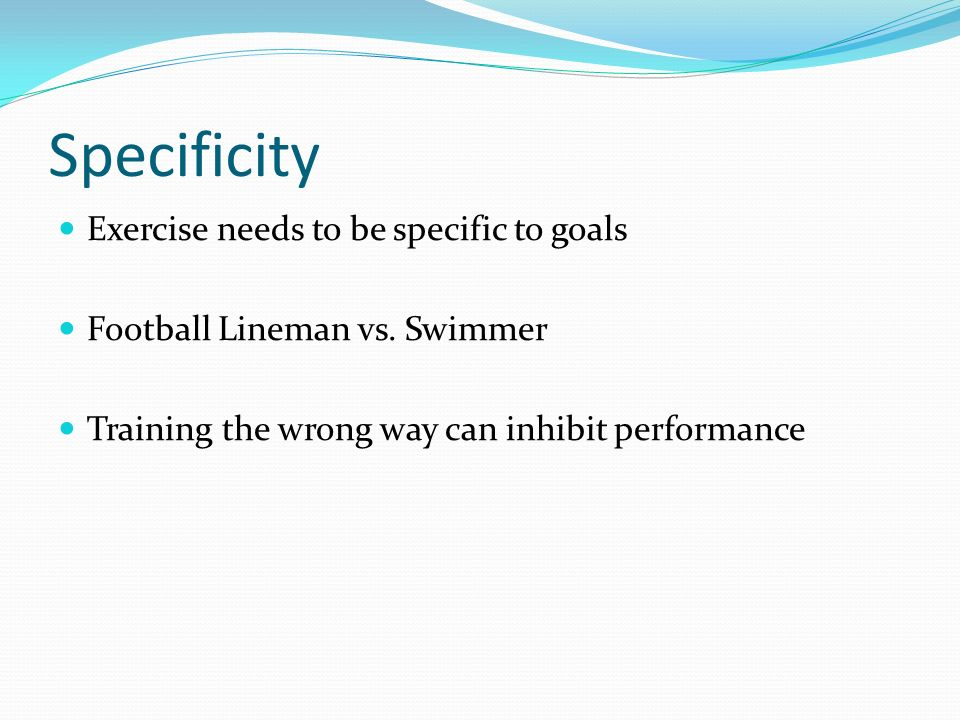 Specificity Exercise needs to be specific to goals