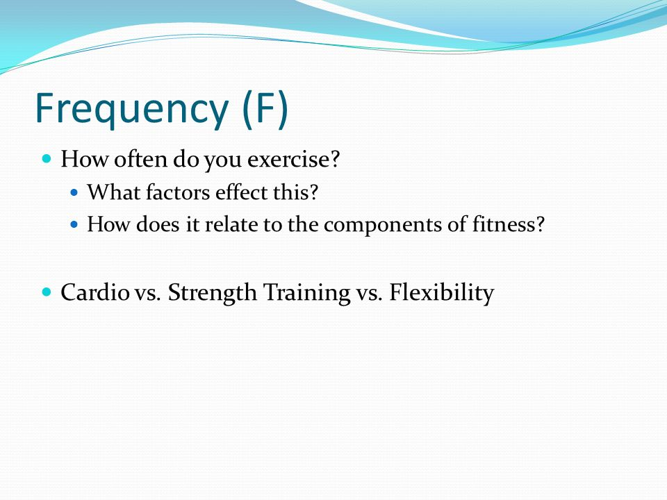 Frequency (F) How often do you exercise