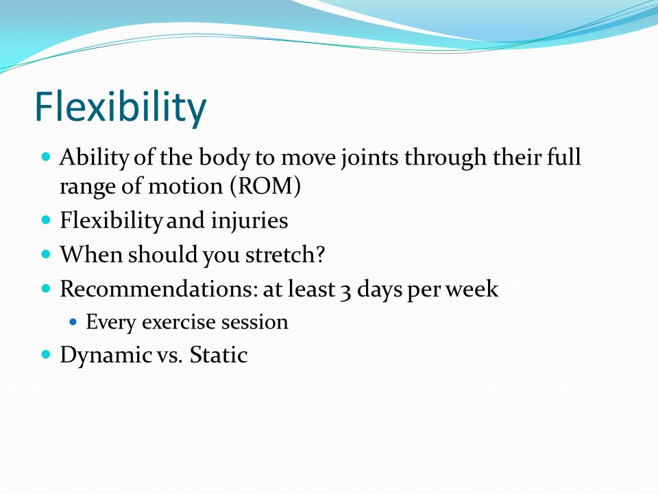 Flexibility Ability of the body to move joints through their full range of motion (ROM) Flexibility and injuries.