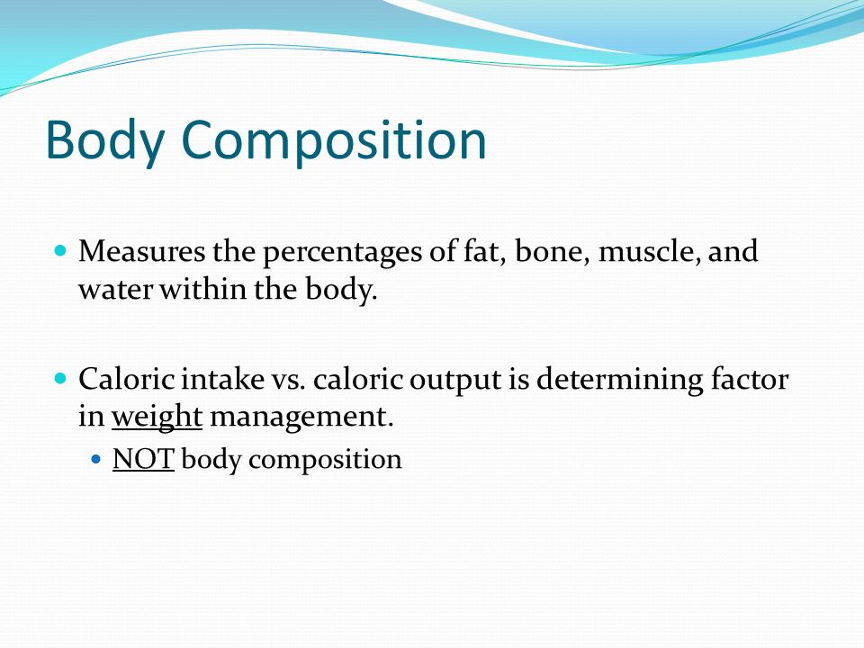 Body Composition Measures the percentages of fat, bone, muscle, and water within the body.