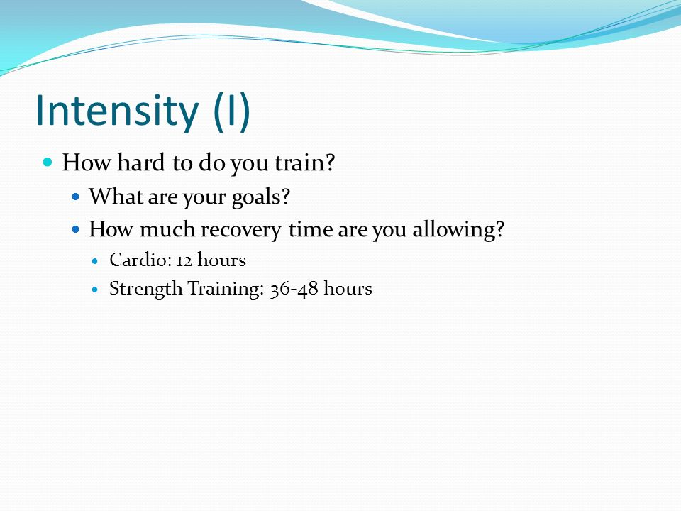 Intensity (I) How hard to do you train What are your goals