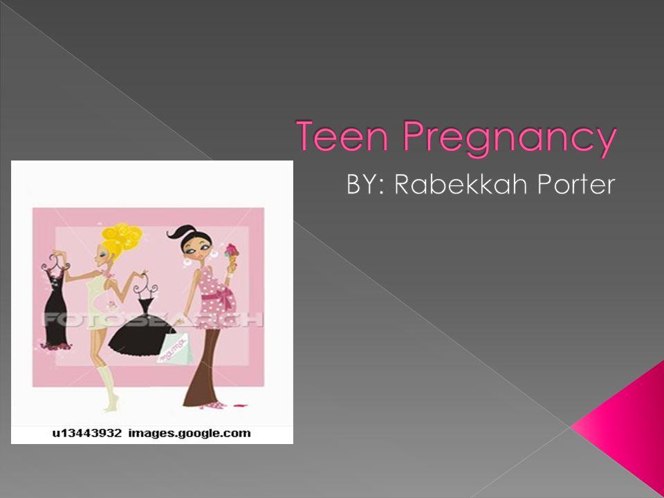 Teen Pregnancy BY: Rabekkah Porter