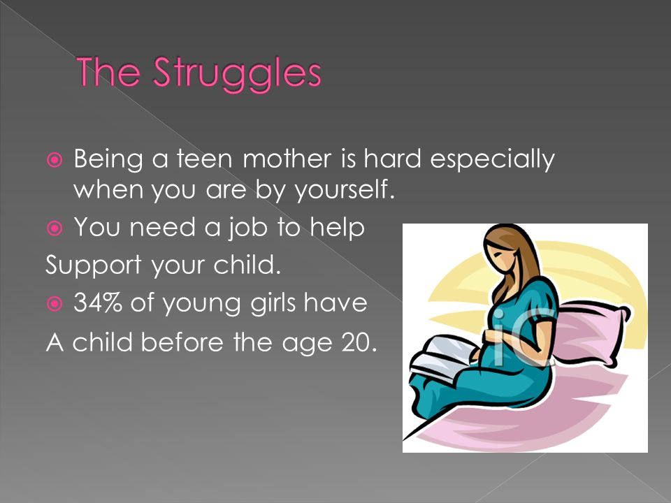 The Struggles Being a teen mother is hard especially when you are by yourself. You need a job to help.
