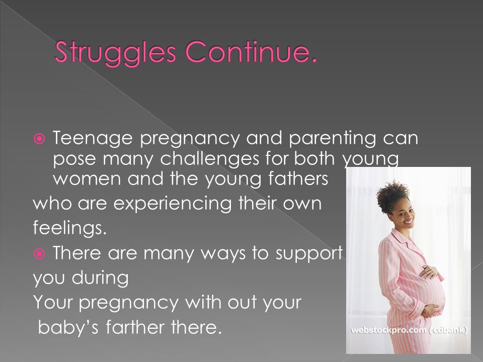 Struggles Continue. Teenage pregnancy and parenting can pose many challenges for both young women and the young fathers.