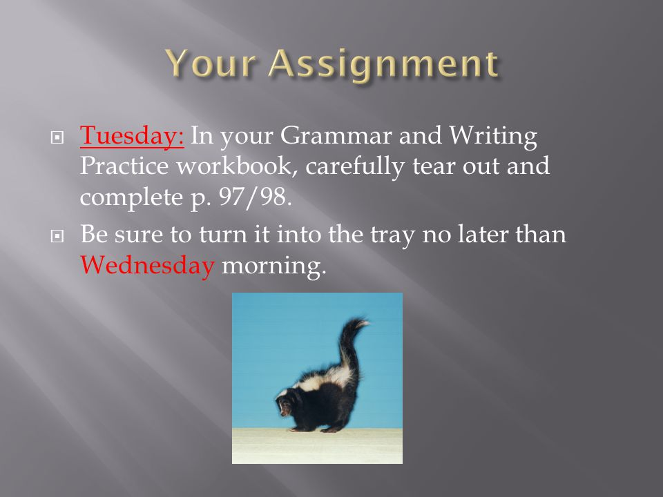 Your Assignment Tuesday: In your Grammar and Writing Practice workbook, carefully tear out and complete p. 97/98.