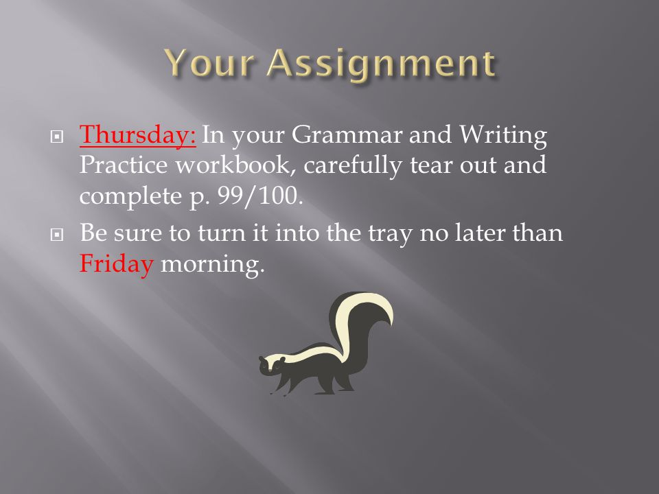 Your Assignment Thursday: In your Grammar and Writing Practice workbook, carefully tear out and complete p. 99/100.