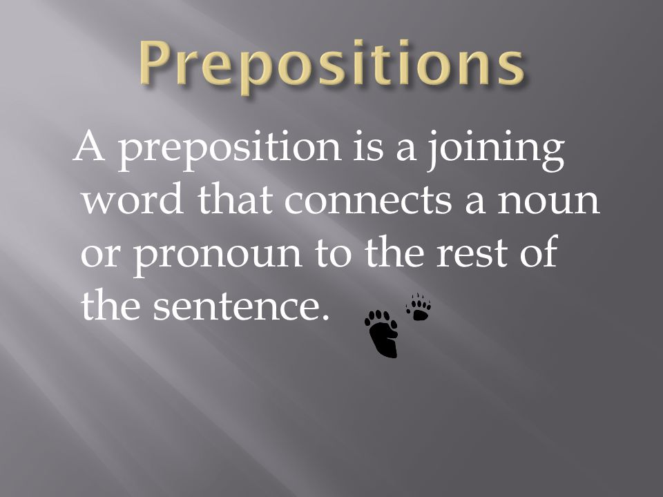 Prepositions A preposition is a joining word that connects a noun or pronoun to the rest of the sentence.