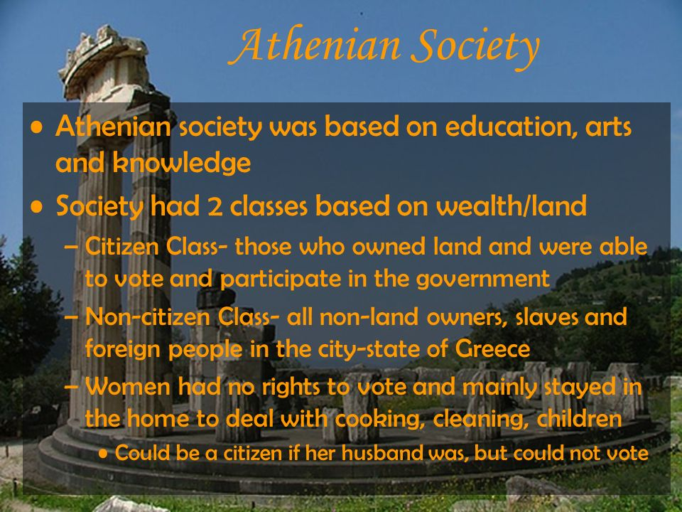 Athenian Society Athenian society was based on education, arts and knowledge. Society had 2 classes based on wealth/land.