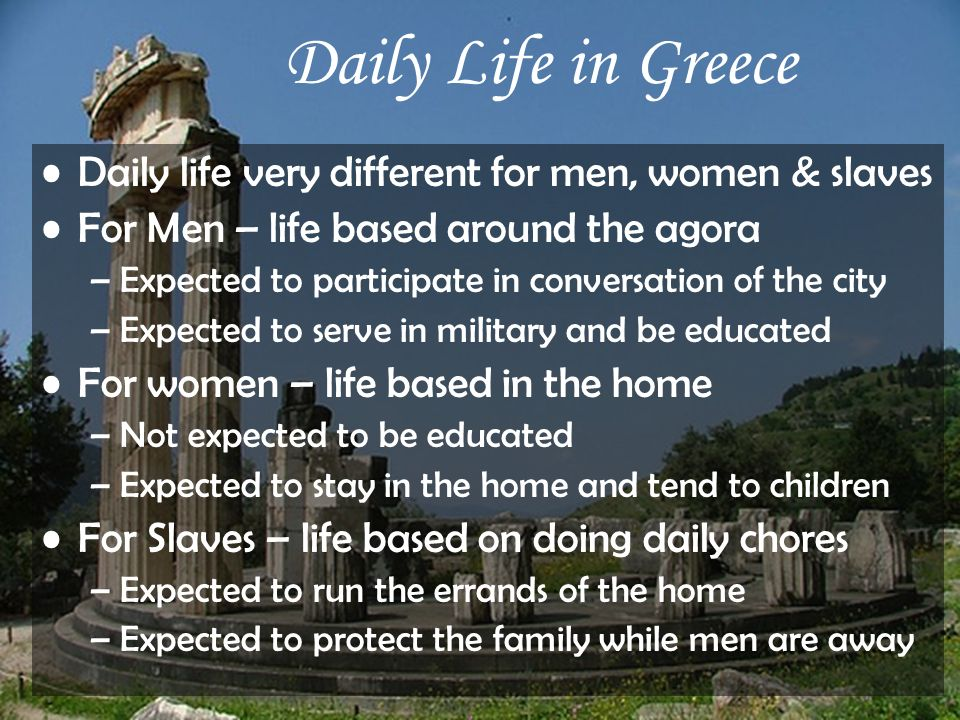 Daily Life in Greece Daily life very different for men, women & slaves