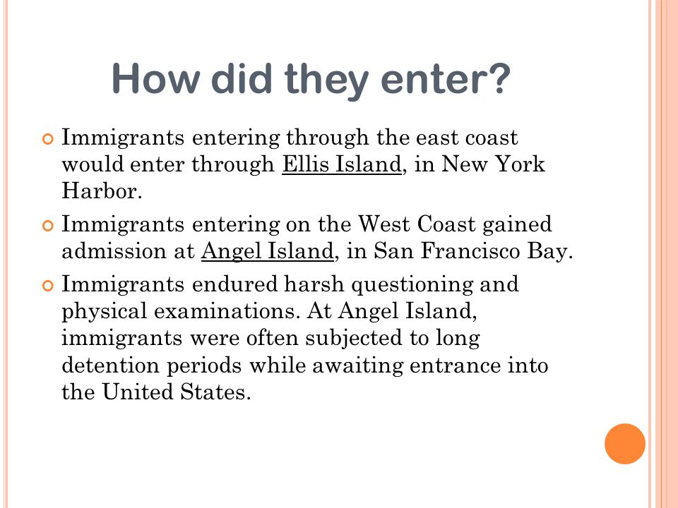 How did they enter Immigrants entering through the east coast would enter through Ellis Island, in New York Harbor.