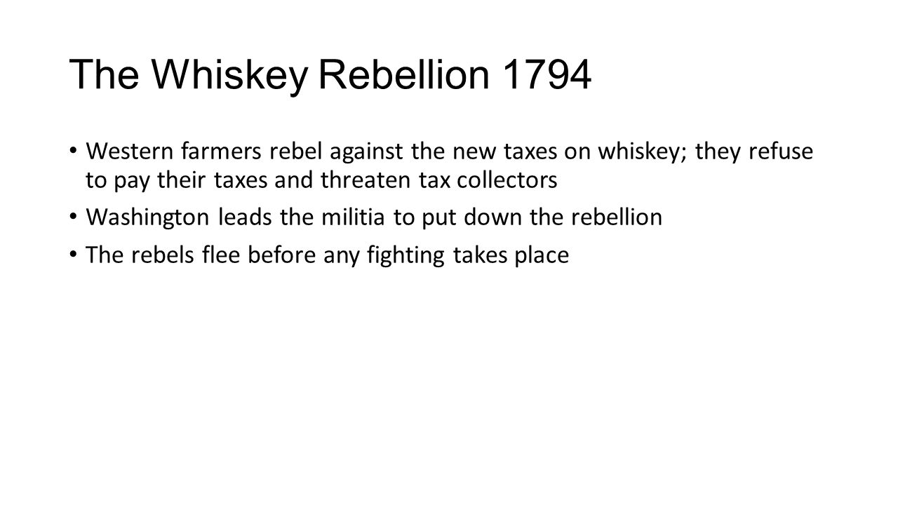 The Whiskey Rebellion 1794 Western farmers rebel against the new taxes on whiskey; they refuse to pay their taxes and threaten tax collectors.