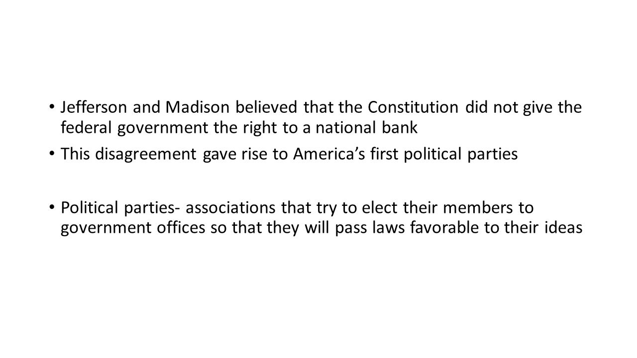 Jefferson and Madison believed that the Constitution did not give the federal government the right to a national bank