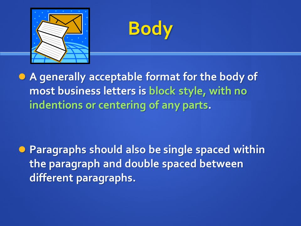 Body A generally acceptable format for the body of most business letters is block style, with no indentions or centering of any parts.