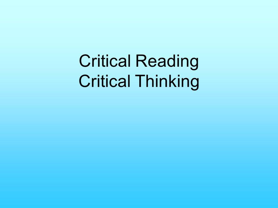 critical reading critical thinking Critical reading is a process of analyzing, interpreting and, sometimes, evaluating  when we read critically, we use our critical thinking skills to question both.