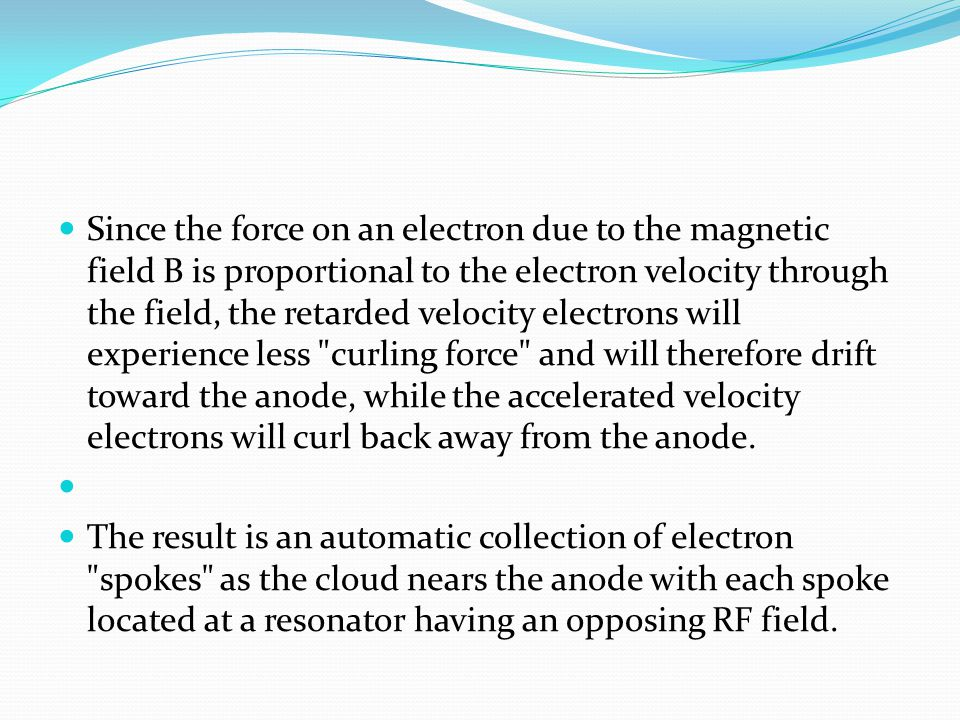 Since the force on an electron due to the magnetic field B is proportional to the electron velocity through the field, the retarded velocity electrons will experience less curling force and will therefore drift toward the anode, while the accelerated velocity electrons will curl back away from the anode.