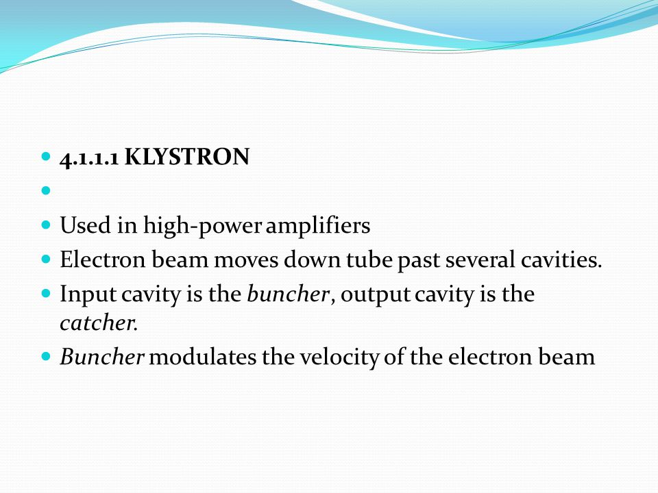 4.1.1.1 KLYSTRON Used in high-power amplifiers. Electron beam moves down tube past several cavities.