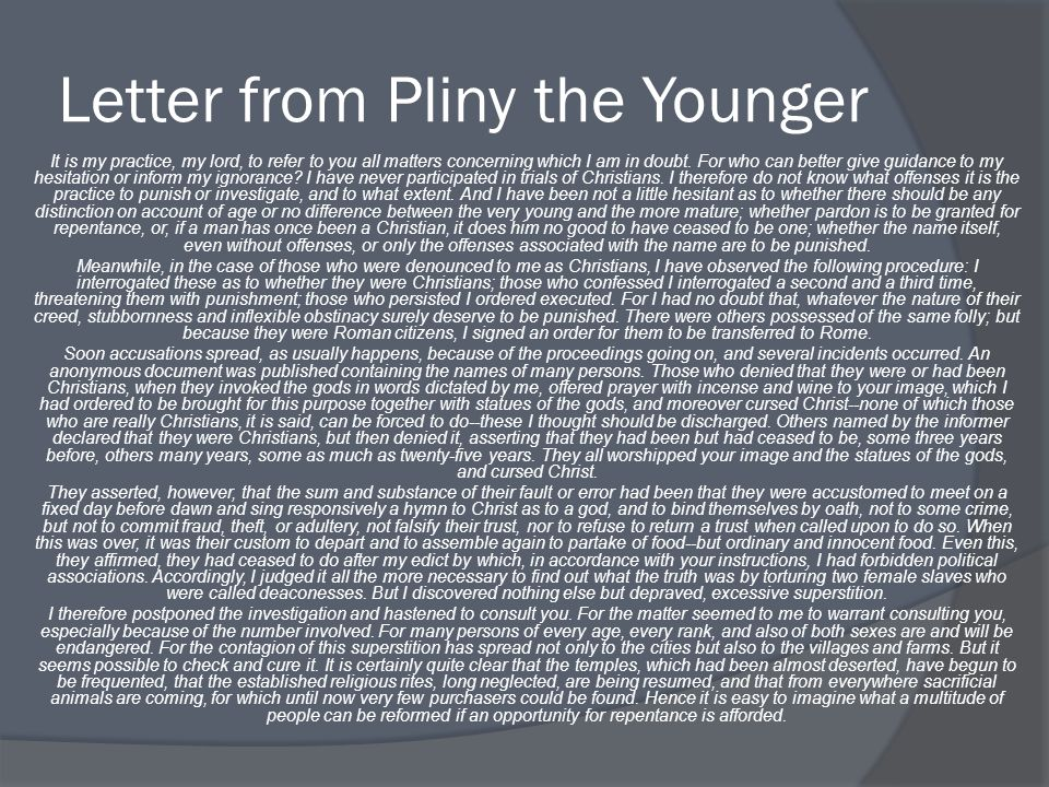 essays on pliny the younger Essay on pliny letters analysis this letter was written by pliny the younger to the emperor trajan while he was serving as the governor of the roman province of asia minor during the time frame 111 through 113 this.