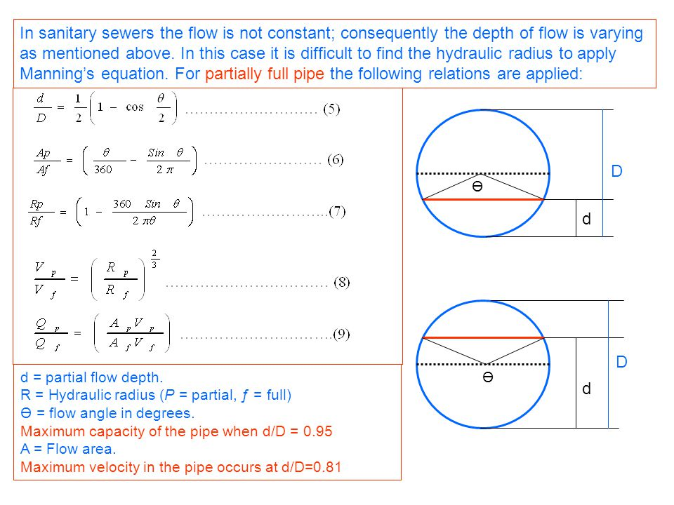 In sanitary sewers the flow is not constant; consequently the depth of flow is varying as mentioned above. In this case it is difficult to find the hydraulic radius to apply Manning's equation. For partially full pipe the following relations are applied: