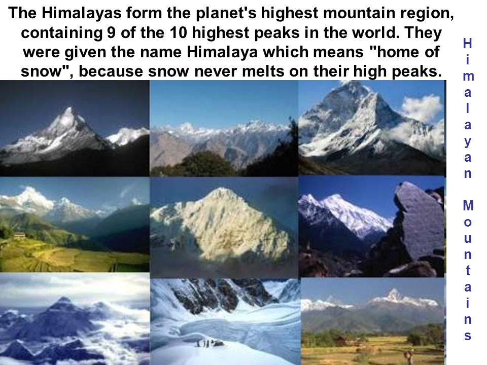 The Himalayas form the planet s highest mountain region, containing 9 of the 10 highest peaks in the world. They were given the name Himalaya which means home of snow , because snow never melts on their high peaks.