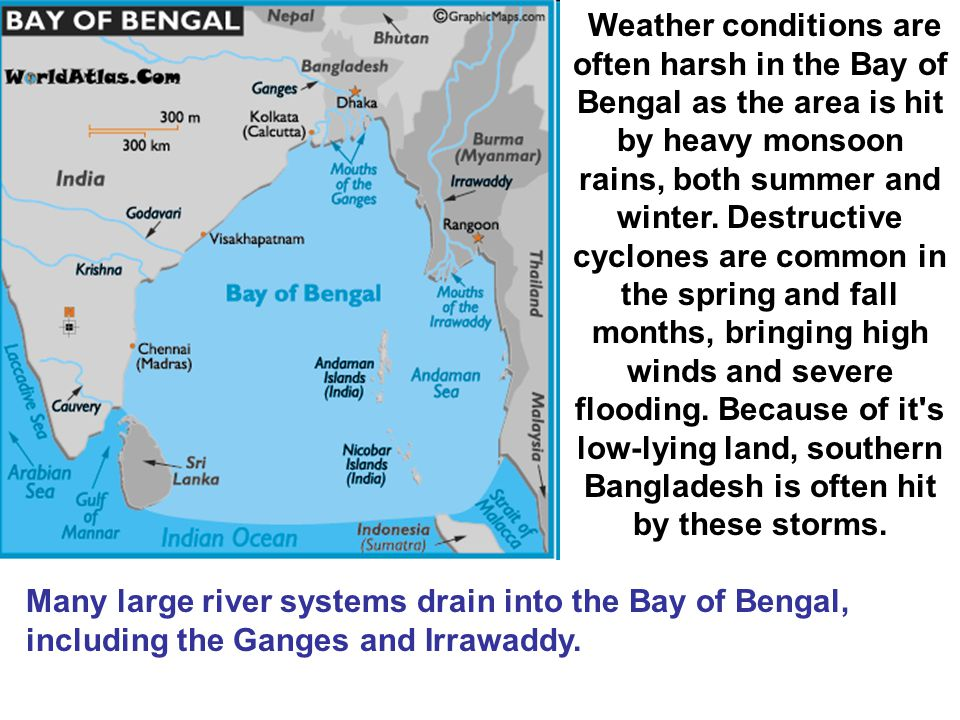 Weather conditions are often harsh in the Bay of Bengal as the area is hit by heavy monsoon rains, both summer and winter. Destructive cyclones are common in the spring and fall months, bringing high winds and severe flooding. Because of it s low-lying land, southern Bangladesh is often hit by these storms.