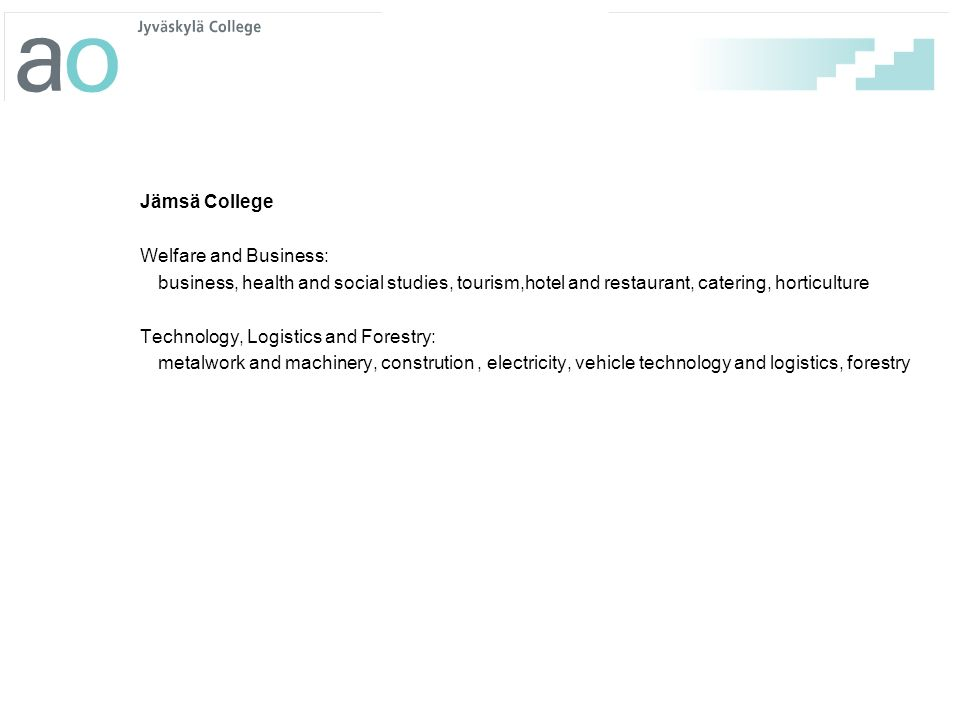Jämsä College Welfare and Business: business, health and social studies, tourism,hotel and restaurant, catering, horticulture Technology, Logistics and Forestry: metalwork and machinery, constrution , electricity, vehicle technology and logistics, forestry