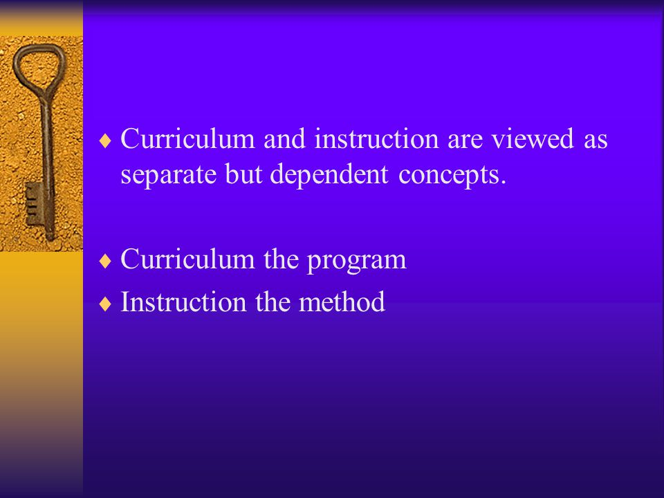 Curriculum and instruction are viewed as separate but dependent concepts.