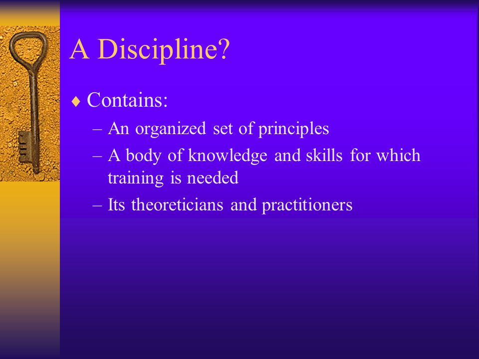 A Discipline Contains: An organized set of principles