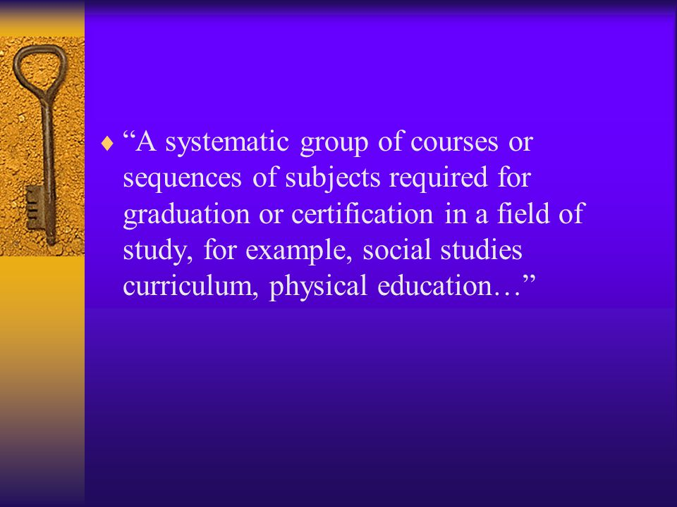 A systematic group of courses or sequences of subjects required for graduation or certification in a field of study, for example, social studies curriculum, physical education…