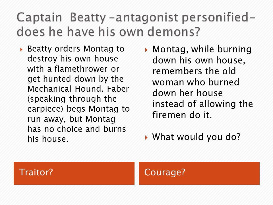 why is captain beatty the antagonist Vocabulary for fahrenheit 451: antagonist _____ who is the antagonist what hint does captain beatty say he sent to montag that he must.