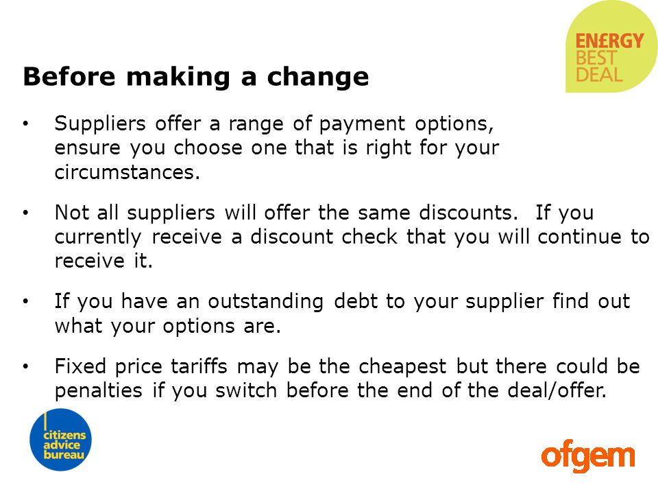 Before making a changeSuppliers offer a range of payment options, ensure you choose one that is right for your circumstances.