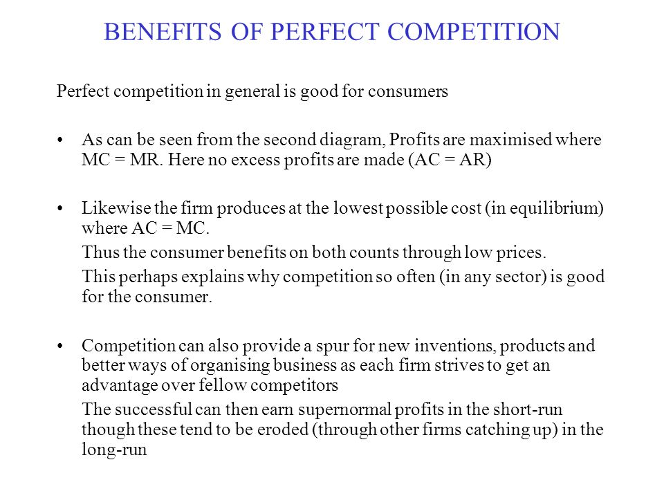 benefits of perfect competition Advantages of perfect competition first and foremost advantage of perfect competition is that chances of consumer exploitation is very low in case of this type of market structure because in perfect competition sellers do not have any monopoly pricing power and hence they cannot influence the price of product or charge higher than normal price from consumers.