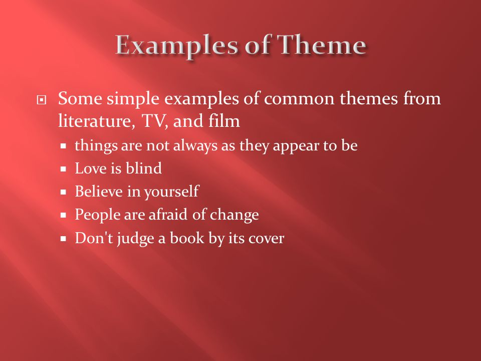 Examples of Theme Some simple examples of common themes from literature, TV, and film. things are not always as they appear to be.