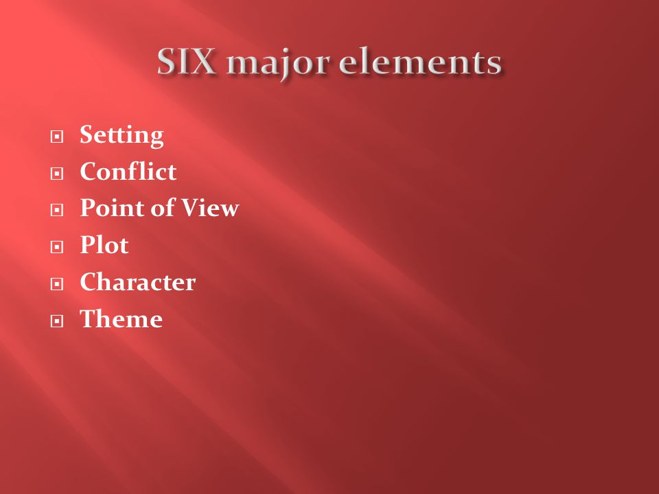 SIX major elements Setting Conflict Point of View Plot Character Theme