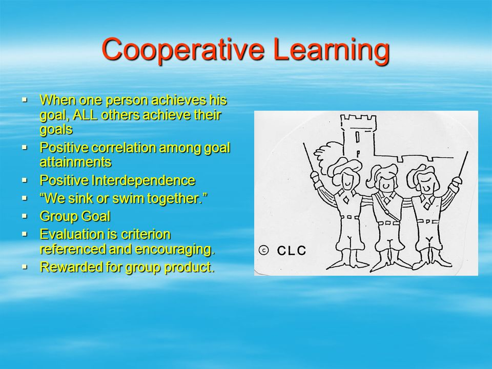 Cooperative Learning When one person achieves his goal, ALL others achieve their goals. Positive correlation among goal attainments.