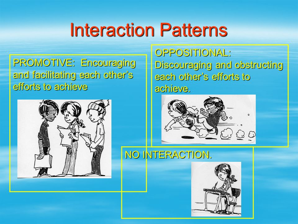 Interaction Patterns OPPOSITIONAL: Discouraging and obstructing each other's efforts to achieve.
