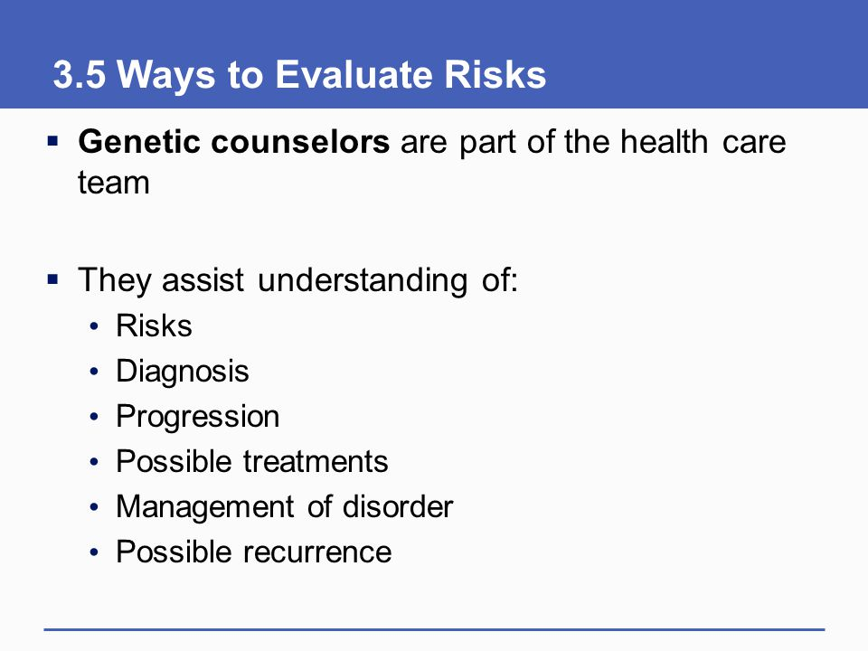 3.5 Ways to Evaluate Risks Genetic counselors are part of the health care team. They assist understanding of: