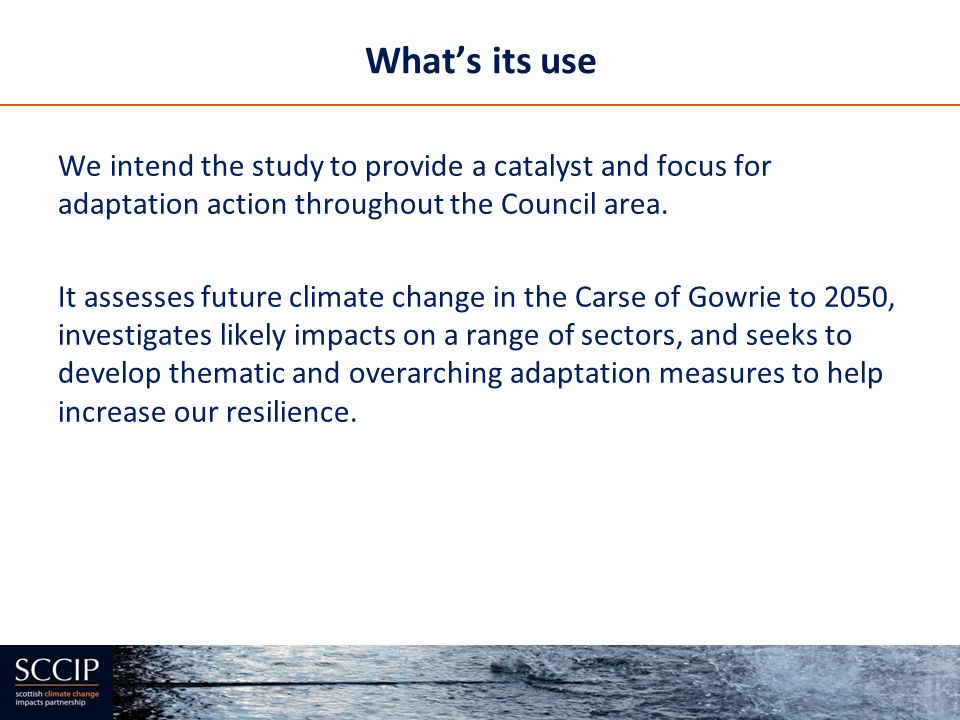 What's its use We intend the study to provide a catalyst and focus for adaptation action throughout the Council area.