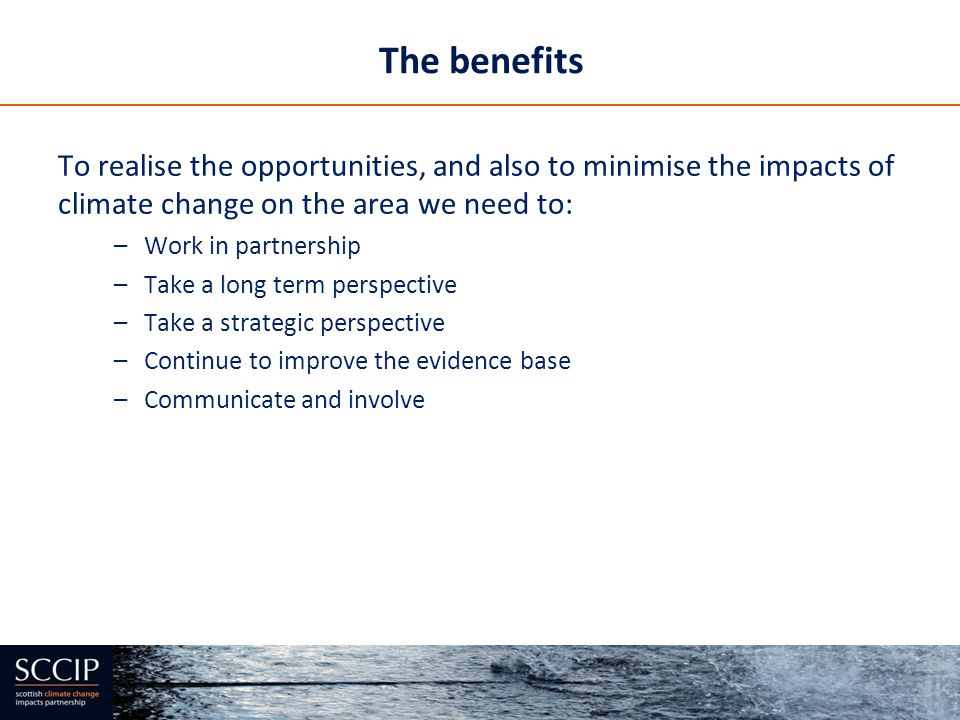 The benefits To realise the opportunities, and also to minimise the impacts of climate change on the area we need to: