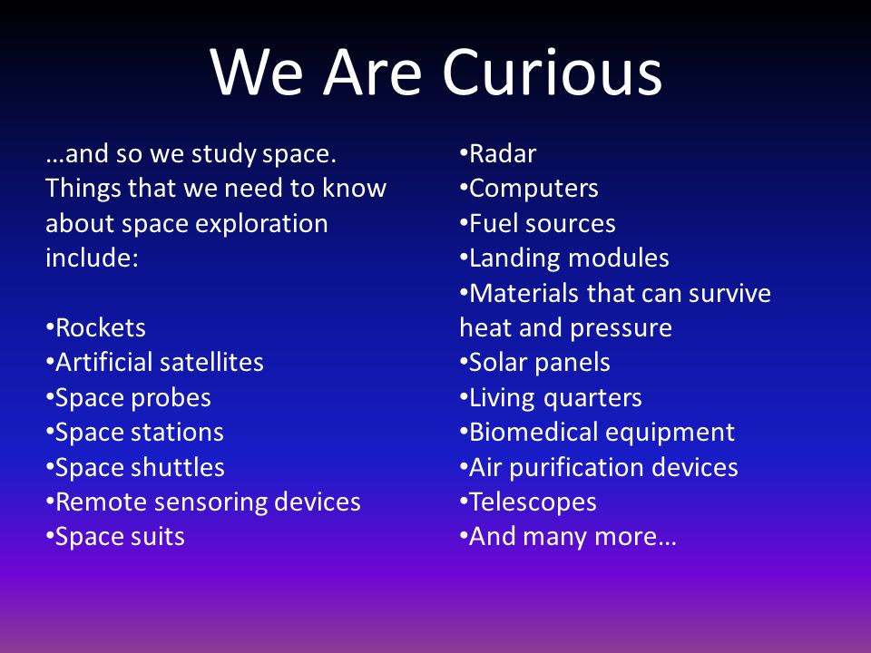 We Are Curious …and so we study space. Things that we need to know about space exploration include: