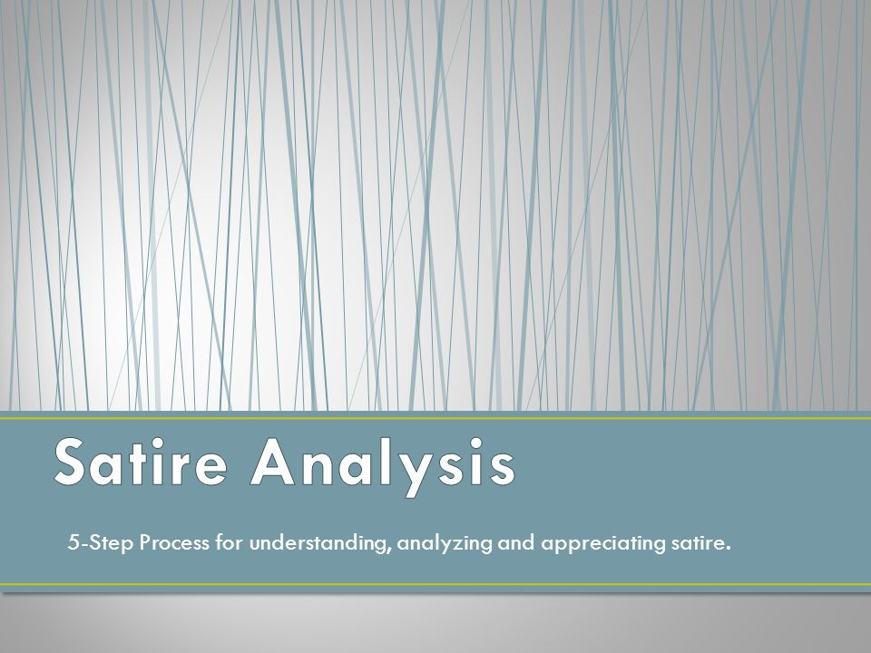 satire analysis Analyzing satire: the paper purpose : 1) identify the four techniques of satire in a satirical work 2) explain how the four techniques of satire contribute to comments or criticisms being made by a satirical work 3) use visual literacy skills to analyze, interpret, and explain non-print media.