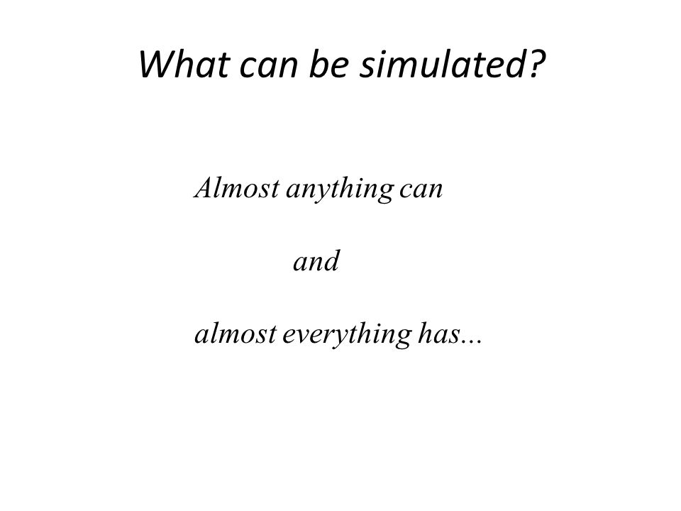 What can be simulated Almost anything can and
