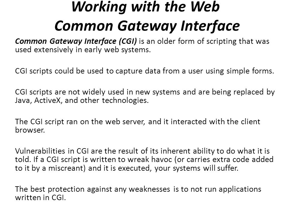 an analysis of common gateway interface scripts Common gateway interface (cgi) programs run on the server and generate a response to return to the requesting client cgi programs can be written in the c, c++, java, and perl languages, and as shell scripts cgi programs are executed through url invocation in the admin console, select common tasks .